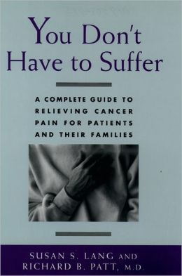 You Don't Have to Suffer: A Complete Guide to Relieving Cancer Pain for Patients and Their Families