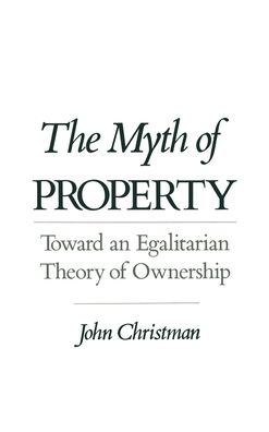The Myth of Property: Toward an Egalitarian Theory of Ownership