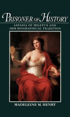 Prisoner of History: Aspasia of Miletus and Her Biographical Tradition