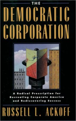The Democratic Corporation: A Radical Prescription for Recreating Corporate America and Rediscovering Success