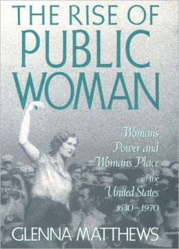 The Rise of Public Woman: Woman's Power and Woman's Place in the United States, 1630-1970