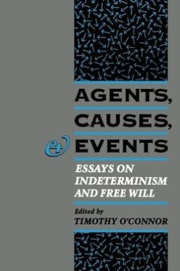 Agents, Causes, and Events: Essays on Indeterminism and Free Will