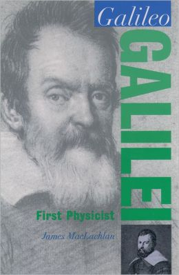 Galileo Galilei. First Physicist James Maclachlan