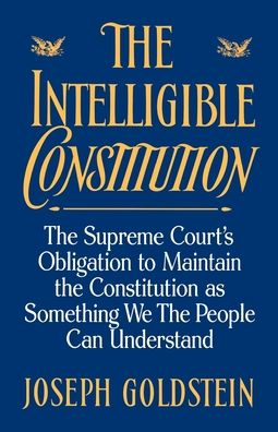 The Intelligible Constitution: The Supreme Court's Obligation to Maintain the Constitution As Something We, the People, Can Understand