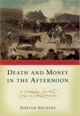 Death and Money in the Afternoon: A History of Spanish Bullfighting