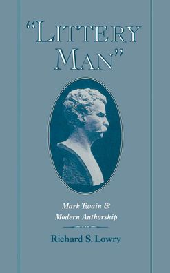 Littery Man: Mark Twain and Modern Authorship