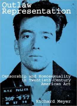 Outlaw Representation: Censorship and Homosexuality in Twentieth-Century American Art