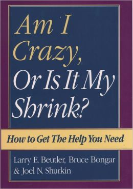 Am I Crazy, or Is It My Shrink; How to Get the Help You Need