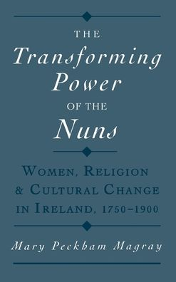 The Transforming Power of the Nuns: Women, Religion, and Cultural Change in Ireland, 1750-1900