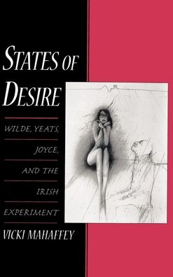 States of Desire: Wilde, Yeats, Joyce, and the Irish Experiment
