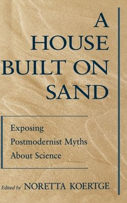 A House Built on Sand: Exposing Postmodernist Myths about Science