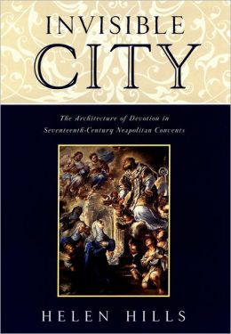 Invisible City: The Architecture of Devotion in Seventeenth-Century Neapolitan Convents
