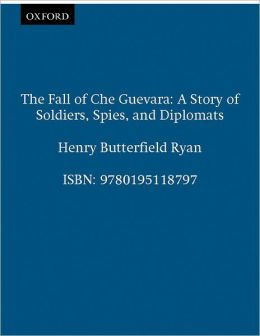 The Fall of Che Guevara: A Story of Soldiers, Spies, and Diplomats
