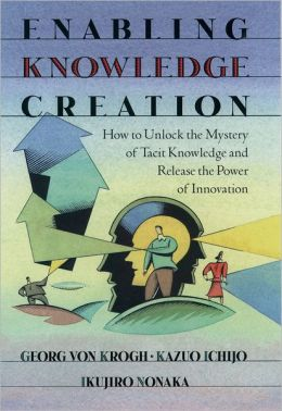 Enabling Knowledge Creation: How to Unlock the Mystery of Tacit Knowledge and Release the Power of Innovation