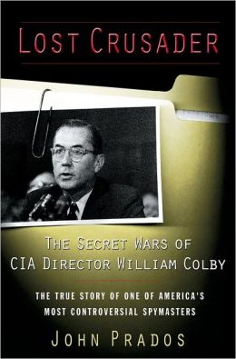 Lost Crusader The Secret Wars of CIA Director William Colby: The True Story of One of Americas Most Controversial Spymasters