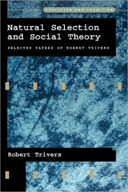 Natural Selection and Social Theory: Selected Papers of Robert Trivers