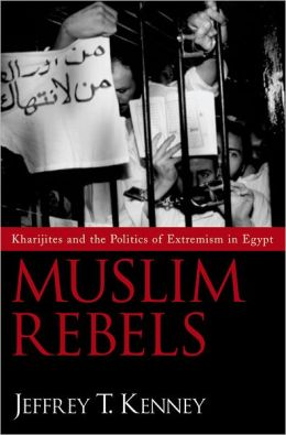 Muslim Rebels: Kharijite Rhetoric and the Politics of Extremism in Modern Egypt
