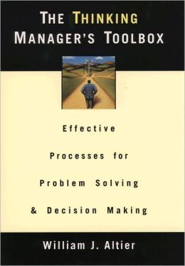 The Thinking Manager's Toolbox: Effective Processes for Problem Solving and Decision Making