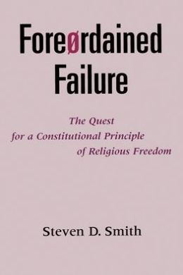 Foreordained Failure: The Quest for a Constitutional Principle of Religious Freedom