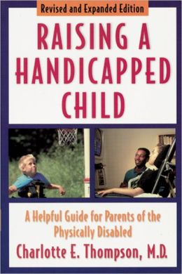Raising a Handicapped Child: A Helpful Guide for Parents of the Physically Disabled