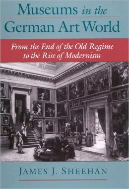 Museums in the German Art World from the End of the Old Regime to the Rise of Modernism