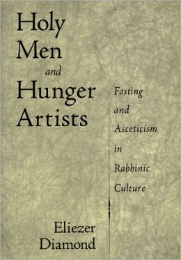 Holy Men and Hunger Artists: Fasting and Asceticism in Rabbinic Culture