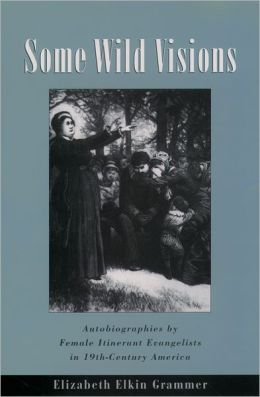 Same Wild Visions: Autobiographies by Female Itinerant Evangelists in Nineteenth-Century America