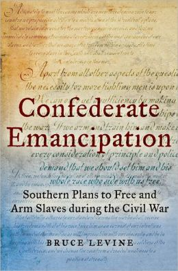 Confederate Emancipation: Southern Plans to Free and Arm Slaves during the Civil War