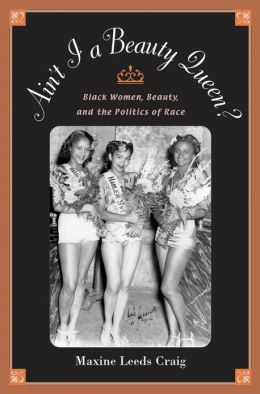 Ain't I a Beauty Queen?: Black Women, Beauty, and the Politics of Race