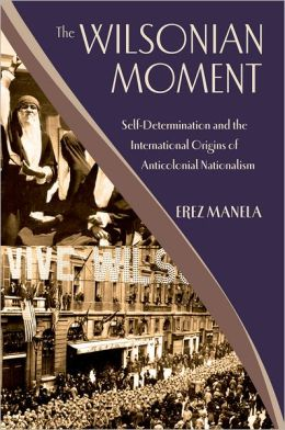 The Wilsonian Moment: Self Determination and the International Origins of Anticolonial Nationalism