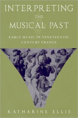 Interpreting the Musical Past: Early Music in Nineteenth-Century France
