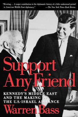 Support Any Friend: Kennedy's Middle East and the Making of the U.S.- Israel Alliance