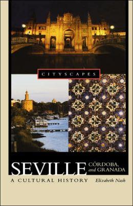 Seville, Ci'Ardoba, and Granada: A Cultural History