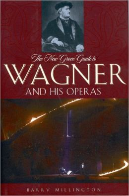 The New Grove Guide to Wagner and His Operas: A Guide to Wagner's Life and Music