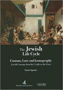 The Jewish Life Cycle: Custom, Lore and Iconography - Jewish Customs from the Cradle to the Grave