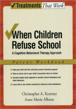 When Children Refuse School: A Cognitive-Behavioral Therapy Approach Parent Workbook