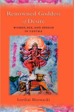 The Renowned Goddess of Desire: Women, Sex, and Speech in Tantra