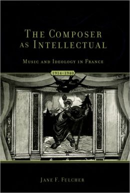 The Composer as Intellectual: Music and Ideology in France 1914-1940