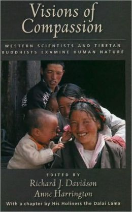 Visions of Compassion: Western Scientists and Tibetan Buddhists Examine Human Nature: Western Scientists and Tibetan Buddhists Examine Human Nature