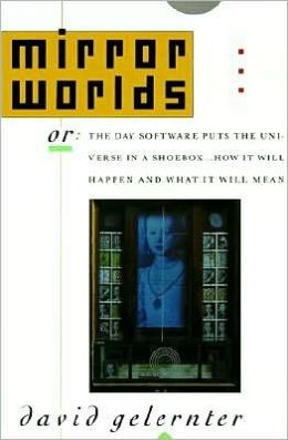 Mirror Worlds: Or the Day Software Puts the Universe in a Shoebox... How It Will Happen and What It Will Mean