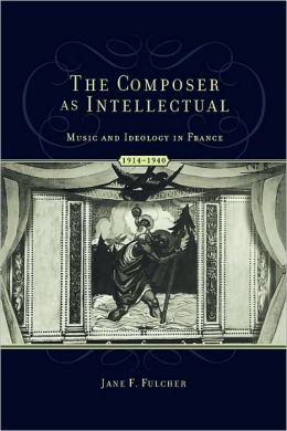 The Composer As Intellectual: Music and Ideology in France, 1914-1940: Music and Ideology in France, 1914-1940