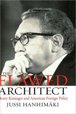 The Flawed Architect: Henry Kissinger and American Foreign Policy: Henry Kissinger and American Foreign Policy