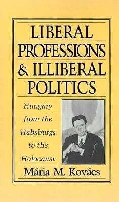 Liberal Professions and Illiberal Politics: Hungary from the Habsburgs to the Holocaust