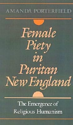 Female Piety in Puritan New England: The Emergence of Religious Humanism: The Emergence of Religious Humanism