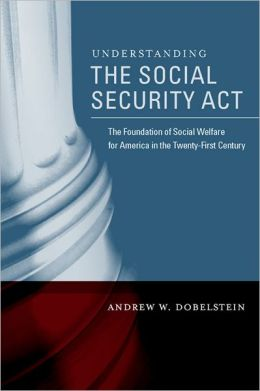 Understanding the Social Security Act: The Foundation of Social Welfare for America in the Twenty-First Century