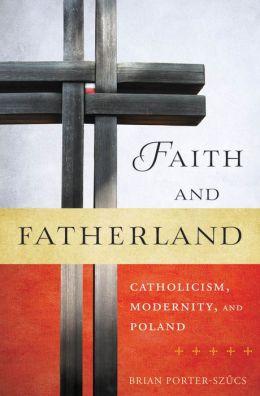 Faith and Fatherland: Catholicism, Modernity, and Poland