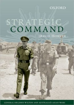 Strategic Command: General Sir John Wilton and Australia's Asian Wars (Australian Army History) D. M. Horner