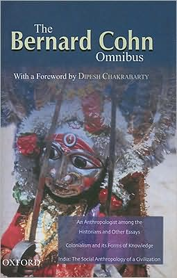 Bernard Cohn Omnibus: An Anthropologist among the Historians and Other Essays, Colonialism and Its Forms of Knowledge, India: The Social Anthropology of a Civilization