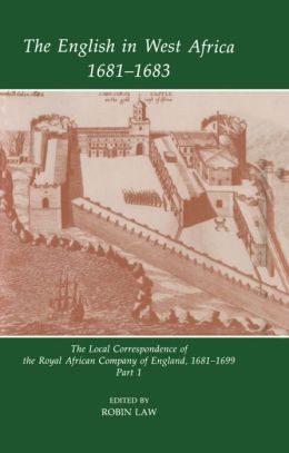 The English in West Africa 1681-1683: The Local Correspondence of the Royal African Company of England 1681-1699, Part 1
