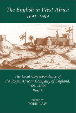 The English in West Africa, 1691-1699: The Local Correspondence of the Royal African Company of England, 1681-1699, Part 3